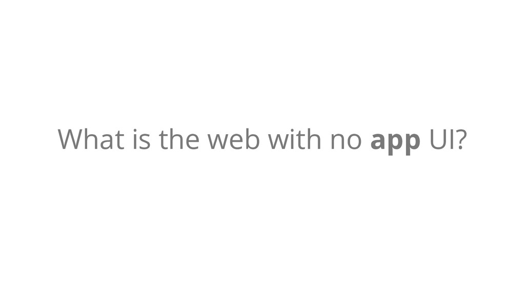 What is the web with no app UI?