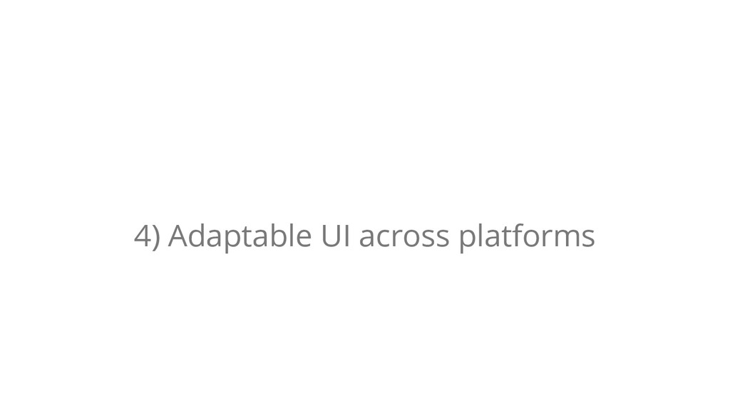 4) Adaptable UI across platforms