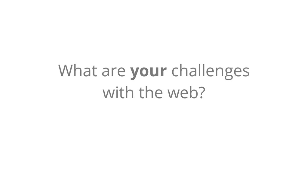 What are your challenges with the web?
