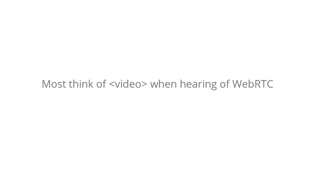 Most think of <video> when hearing of WebRTC