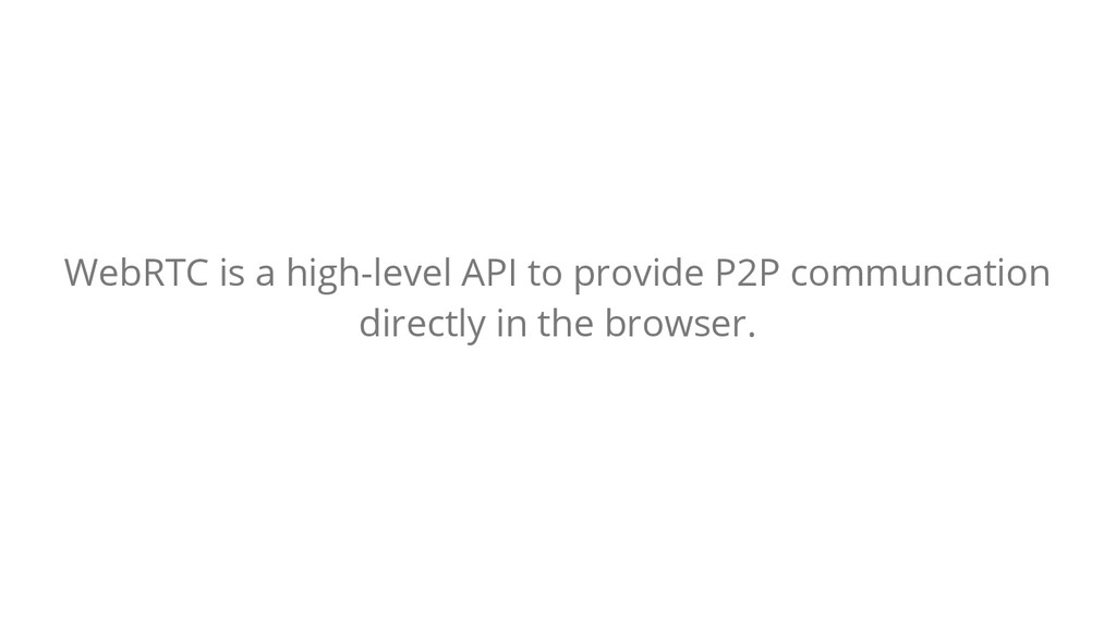 WebRTC is a high-level API to provide P2P commu...