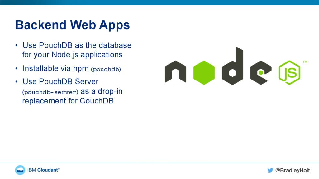 @BradleyHolt! Backend Web Apps • Use PouchDB a...