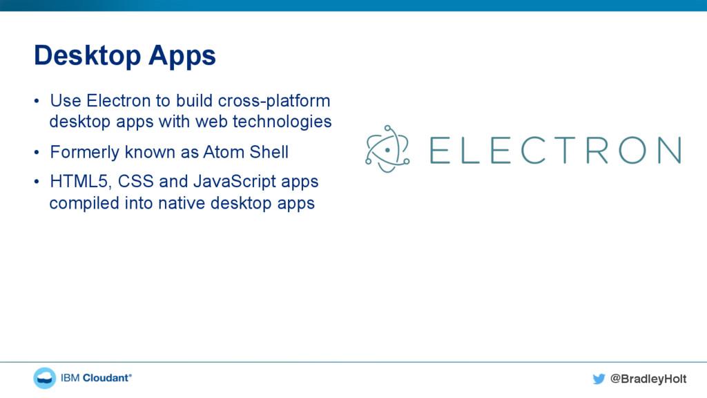 @BradleyHolt! Desktop Apps • Use Electron to b...