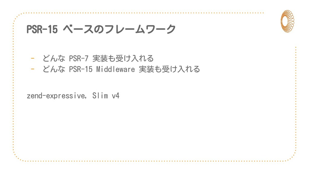 PSR-15 ベースのフレームワーク - どんな PSR-7 実装も受け入れる - どんな P...