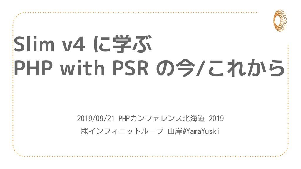 Slim v4 に学ぶ PHP with PSR の今/これから 2019/09/21 PHP...