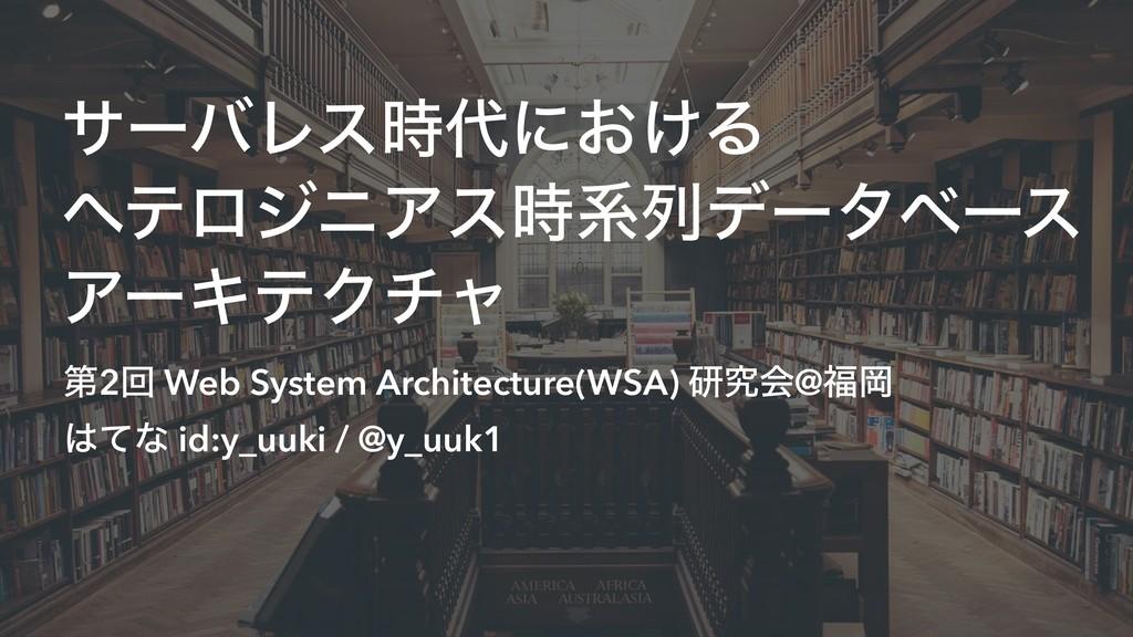 αʔόϨεʹ͓͚Δ ϔςϩδχΞεܥྻσʔλϕʔε ΞʔΩςΫνϟ ୈ2ճ Web Sy...