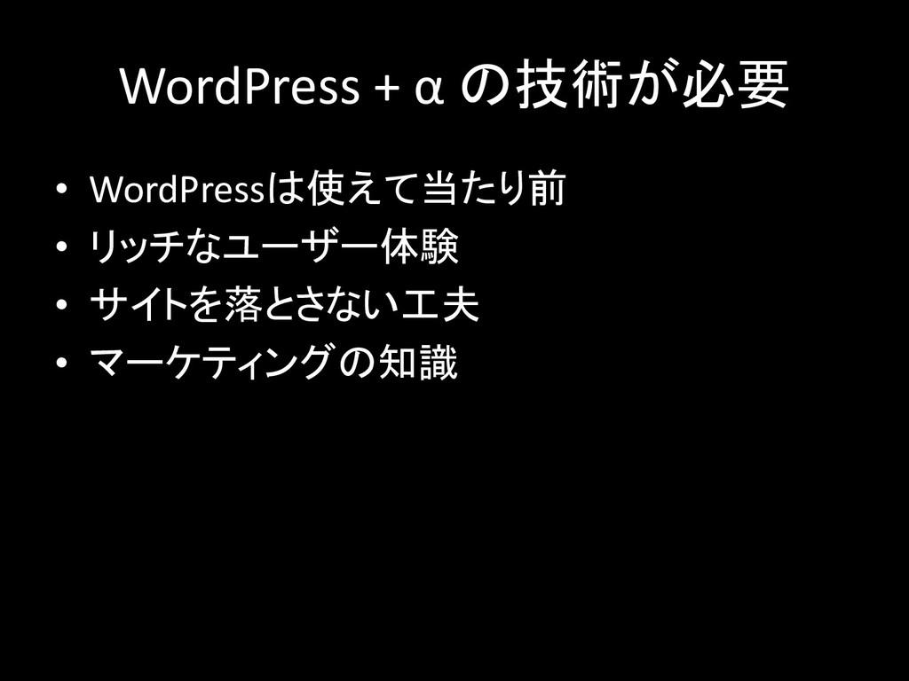 WordPress + α の技術が必要 • WordPressは使えて当たり前 • リッチな...