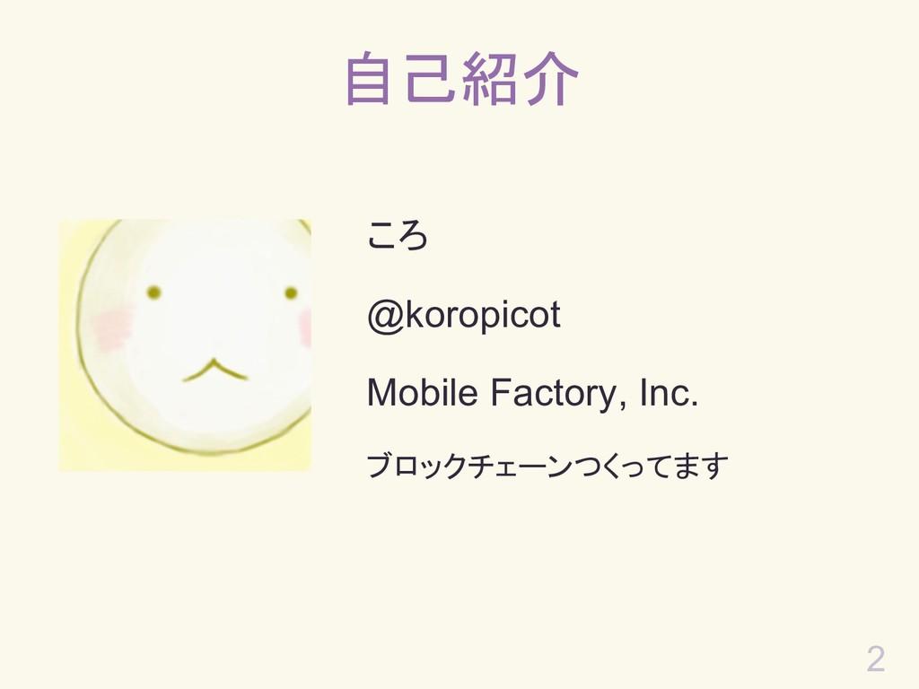 自己紹介 ころ @koropicot Mobile Factory, Inc. ブロックチェー...