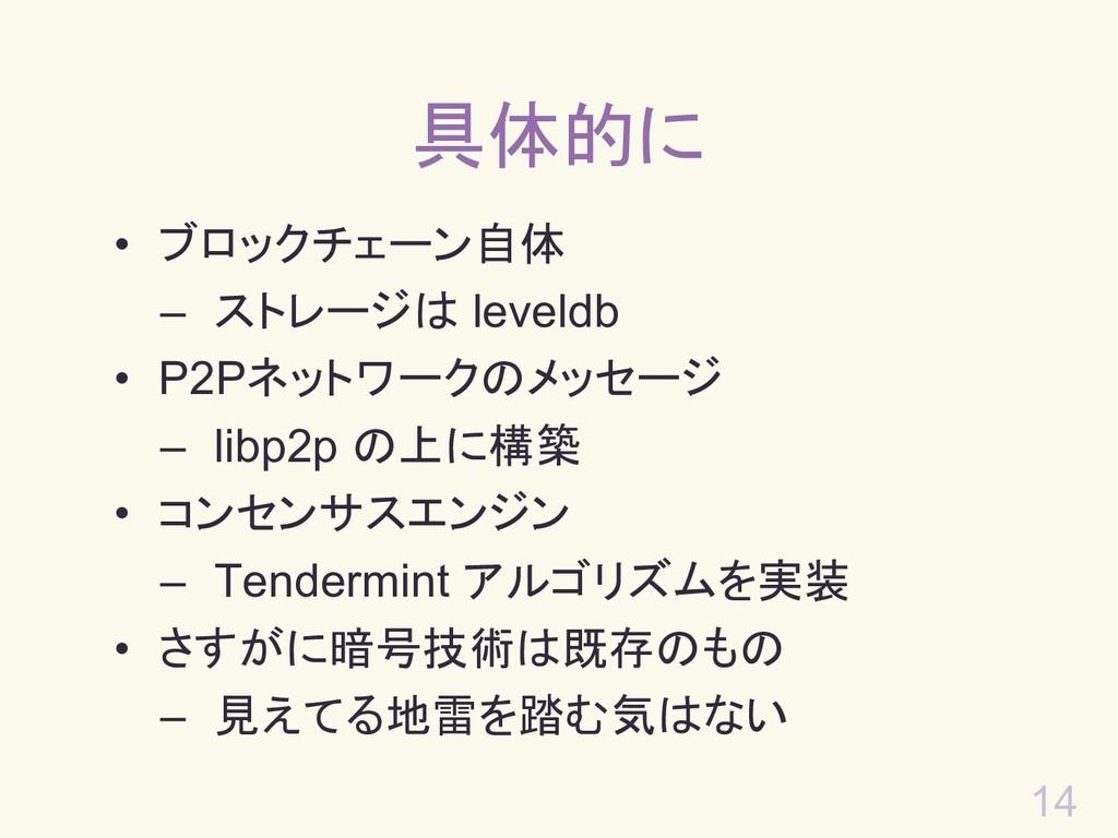 14 具体的に • ブロックチェーン自体 – ストレージは leveldb • P2Pネットワ...