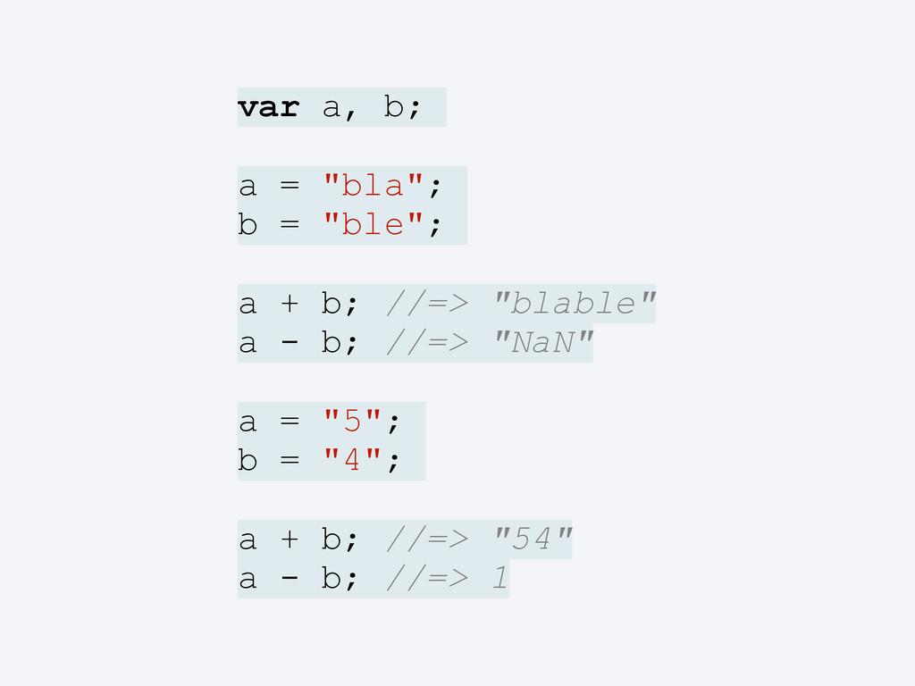 "var a, b; a = ""bla""; b = ""ble""; a + b; //=> ""bl..."
