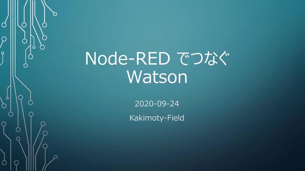 Node-RED でつなぐ Watson 2020-09-24 Kakimoty-Field