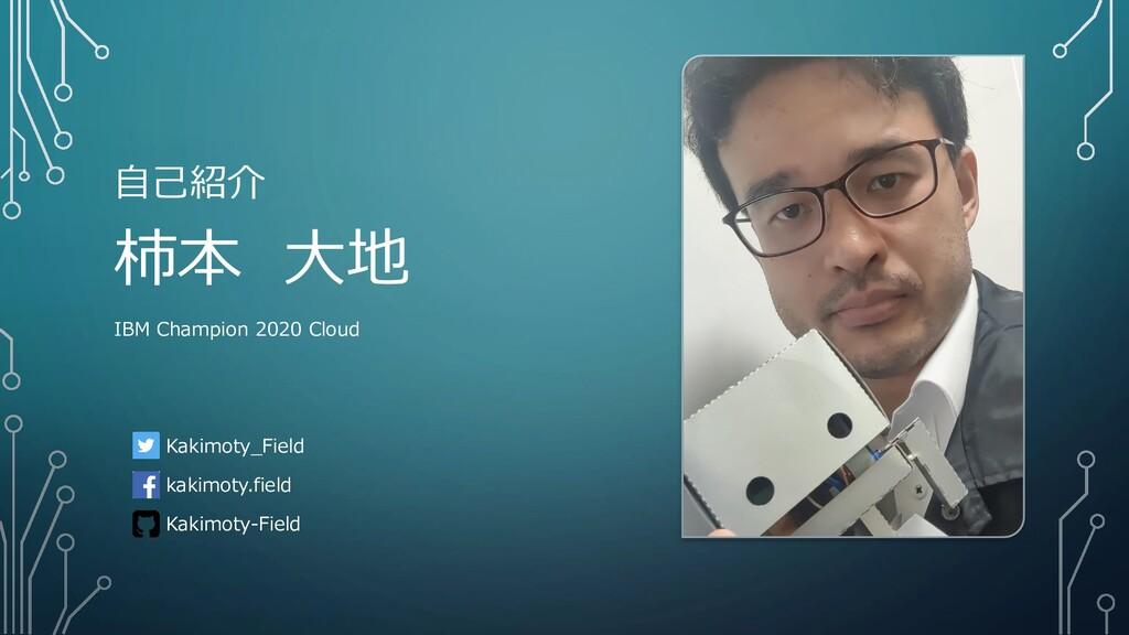 自己紹介 柿本 大地 IBM Champion 2020 Cloud Kakimoty_Fie...