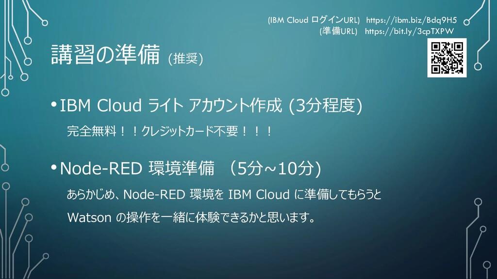 講習の準備 (推奨) •IBM Cloud ライト アカウント作成 (3分程度) 完全無料!!...