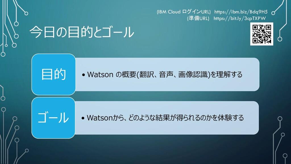 今日の目的とゴール • Watson の概要(翻訳、音声、画像認識)を理解する 目的 • Wa...