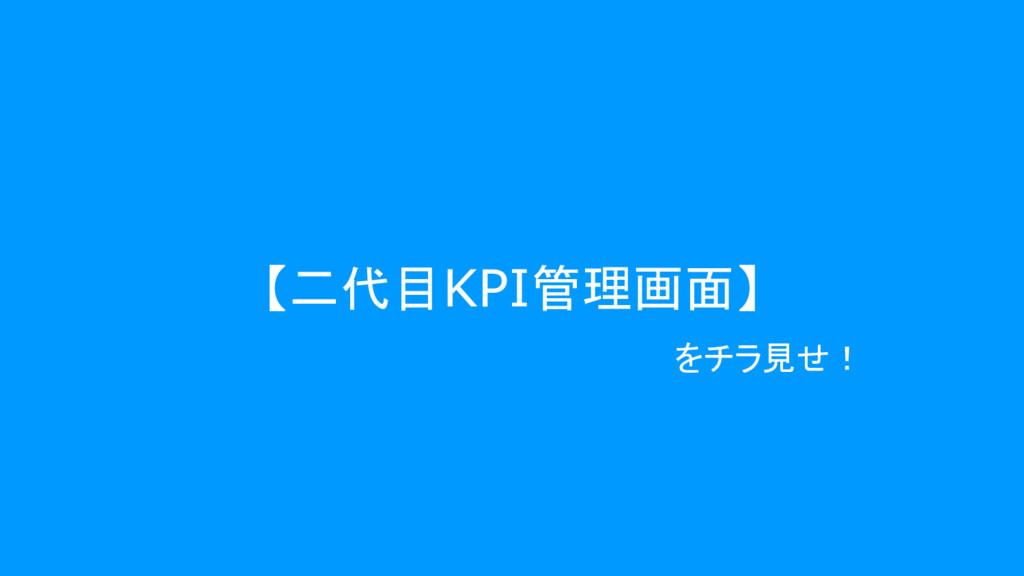 【二代目KPI管理画面】 をチラ見せ!