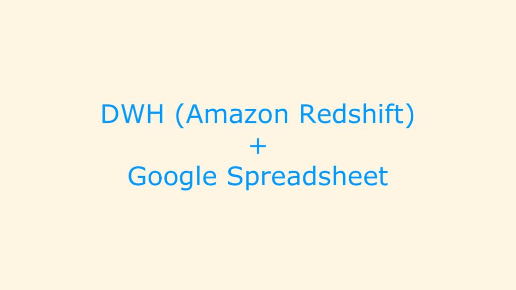 DWH (Amazon Redshift) + Google Spreadsheet