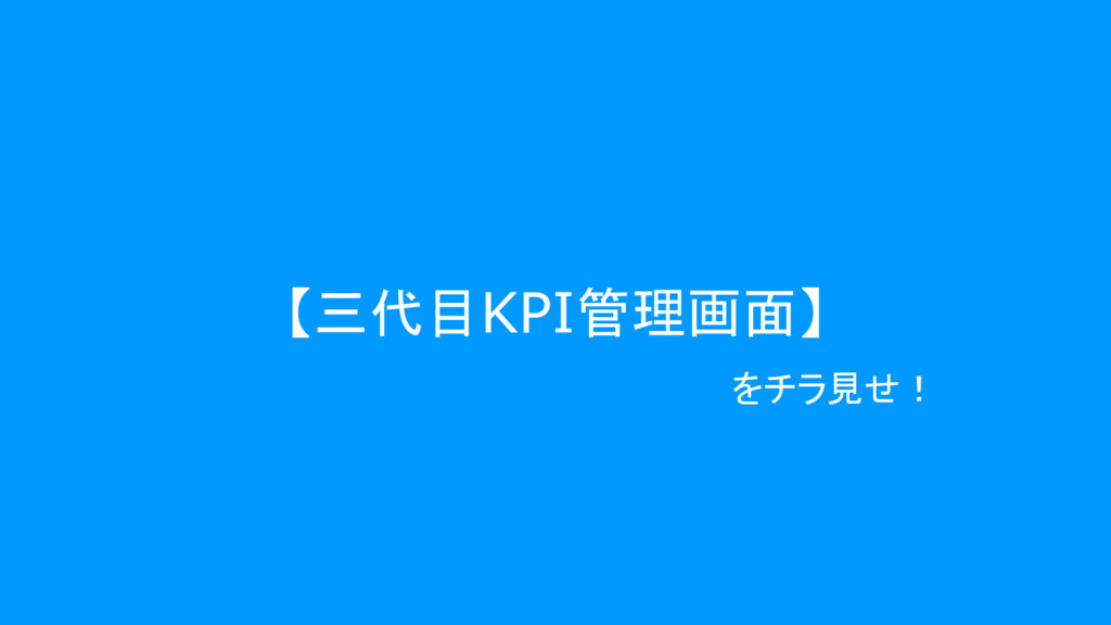 【三代目KPI管理画面】 をチラ見せ!