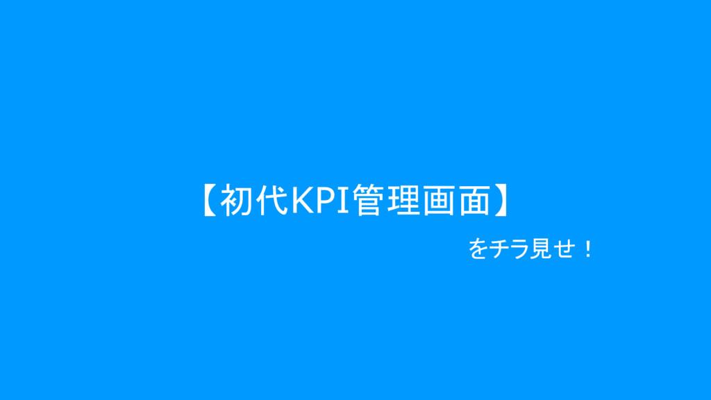 【初代KPI管理画面】 をチラ見せ!