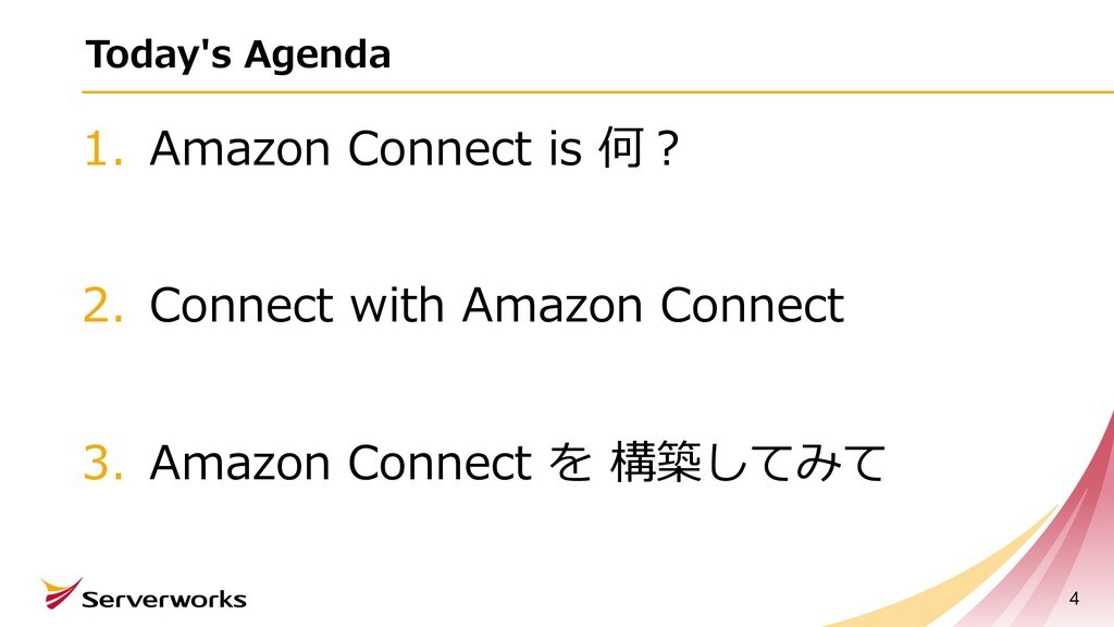 Today's Agenda 1. Amazon Connect is 何︖ 2. Conne...