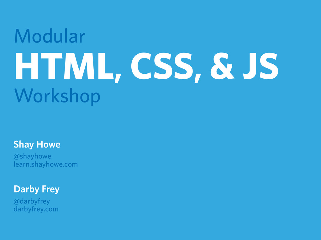 Modular HTML, CSS, & JS Workshop Shay Howe @sha...