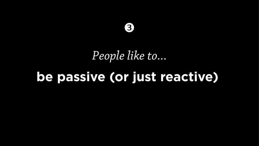 People like to... be passive (or just reactive)...