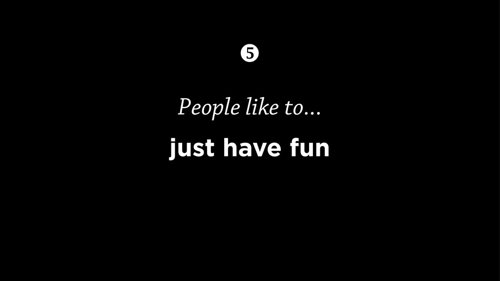 People like to... just have fun 
