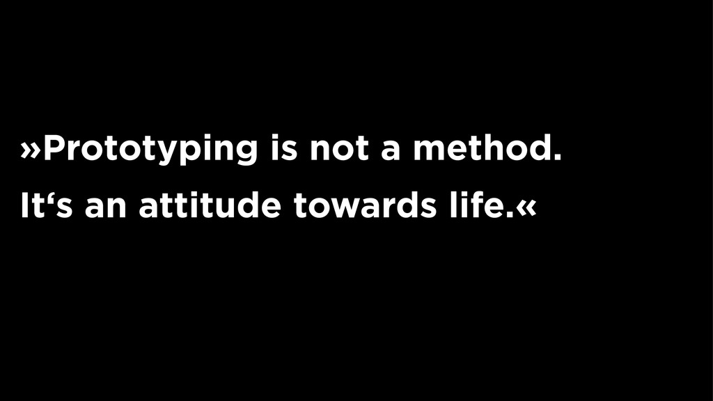 »Prototyping is not a method. It's an attitude ...