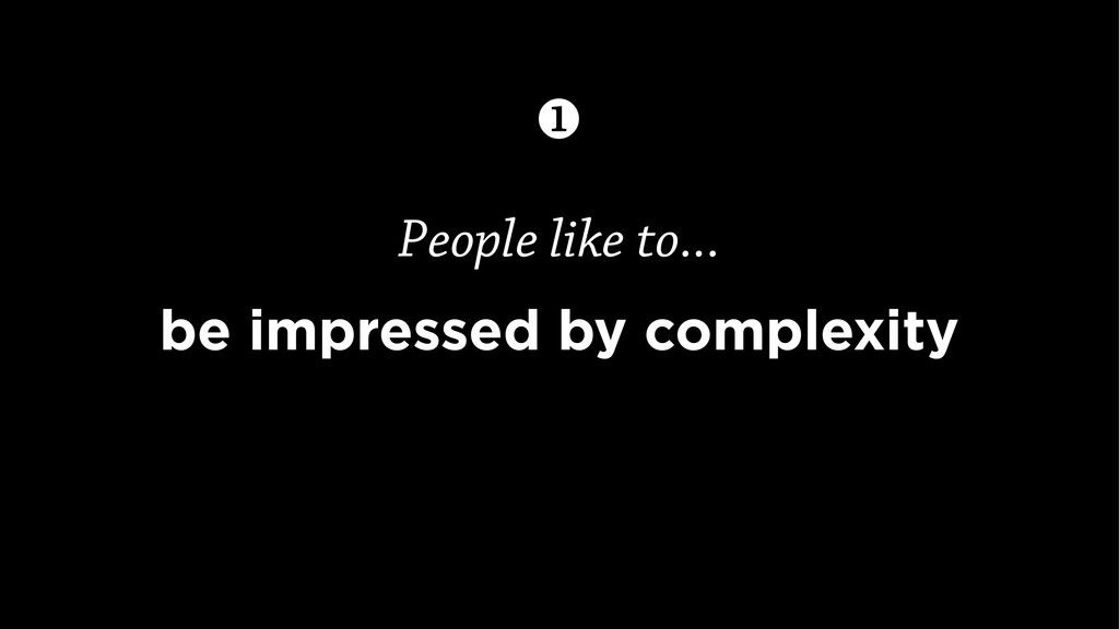 People like to... be impressed by complexity 