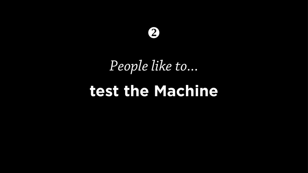 People like to... test the Machine 