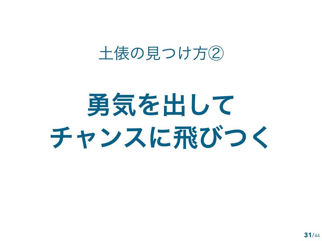 /44 ༐ؾΛग़ͯ͠ νϟϯεʹඈͼͭ͘ 31 ඨͷݟ͚ͭํᶄ