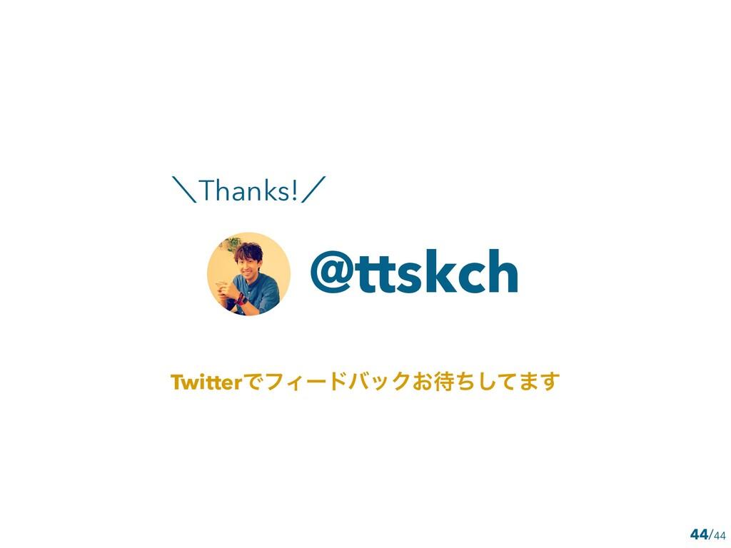 /44 44 @ttskch ʘThanks!ʗ TwitterͰϑΟʔυόοΫ͓ͪͯ͠·͢