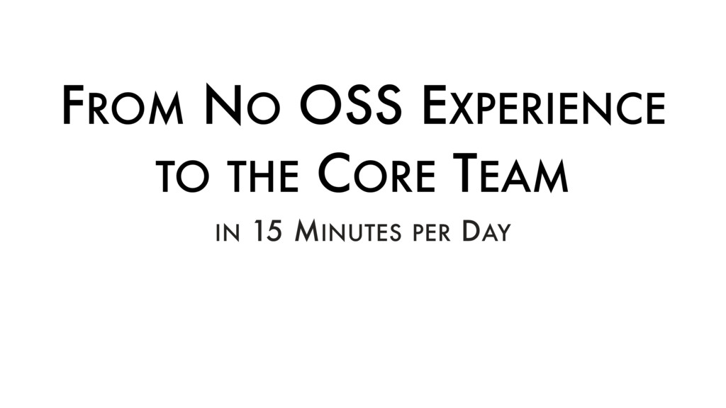 FROM NO OSS EXPERIENCE TO THE CORE TEAM IN 15 M...