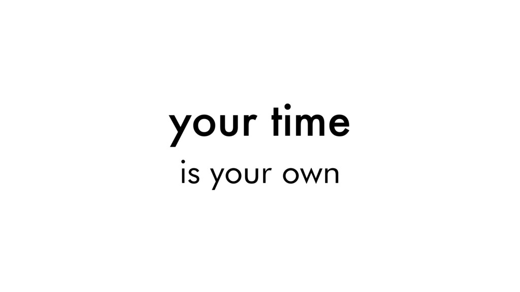 your time is your own