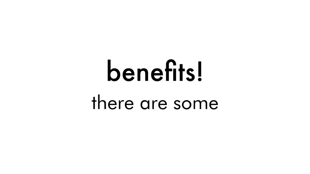 benefits! there are some