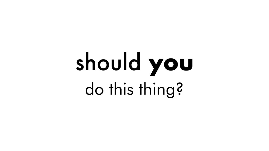 should you do this thing?