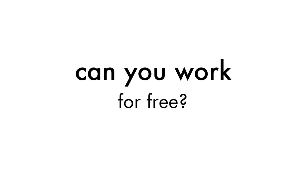 can you work for free?
