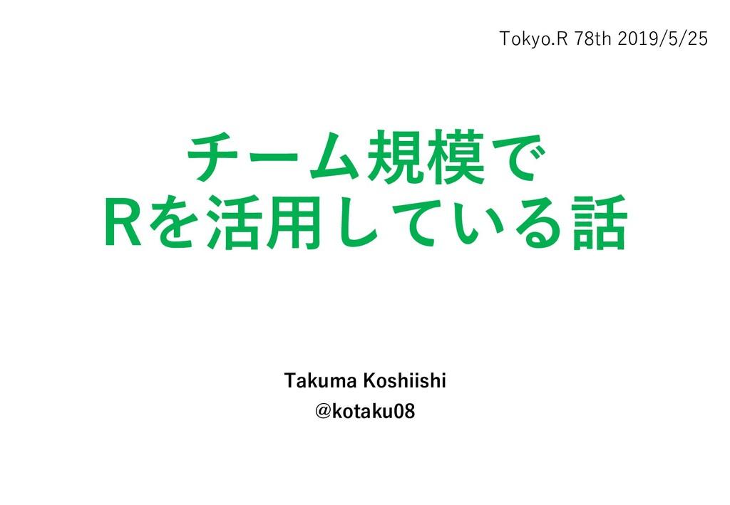 チーム規模で Rを活用している話 Takuma Koshiishi @kotaku08 Tok...