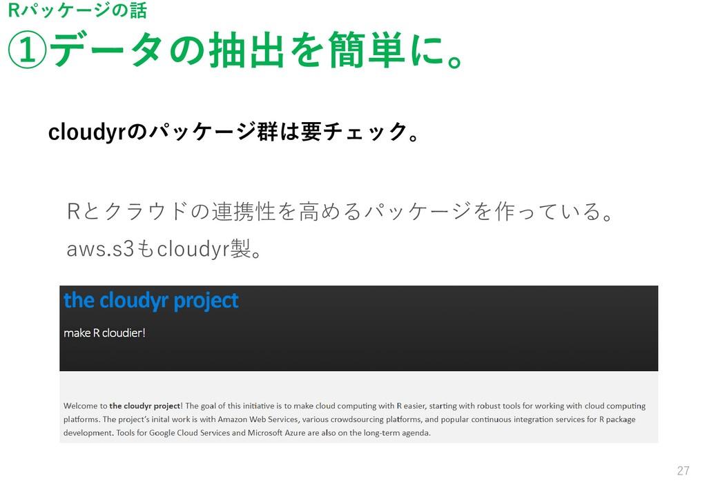 ①データの抽出を簡単に。 27 Rパッケージの話 cloudyrのパッケージ群は要チェック。 ...