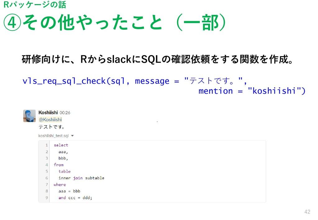 ④その他やったこと(一部) 42 Rパッケージの話 研修向けに、RからslackにSQLの確認...