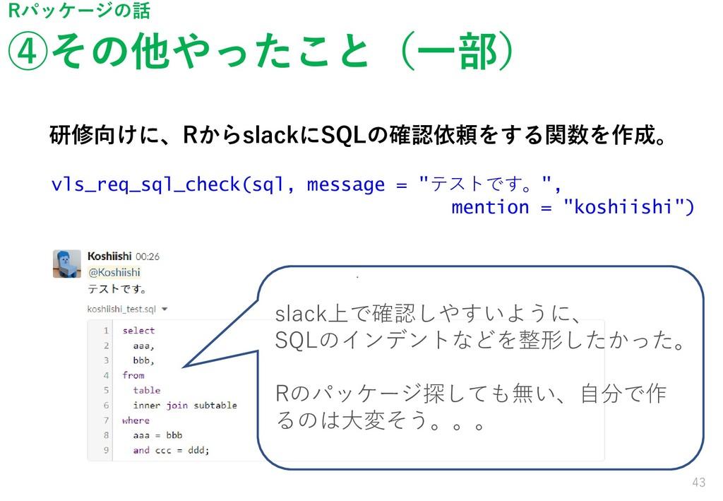 ④その他やったこと(一部) 43 Rパッケージの話 研修向けに、RからslackにSQLの確認...