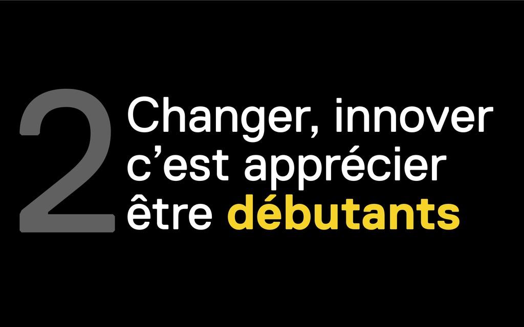 2Changer, innover c'est apprécier être débutants