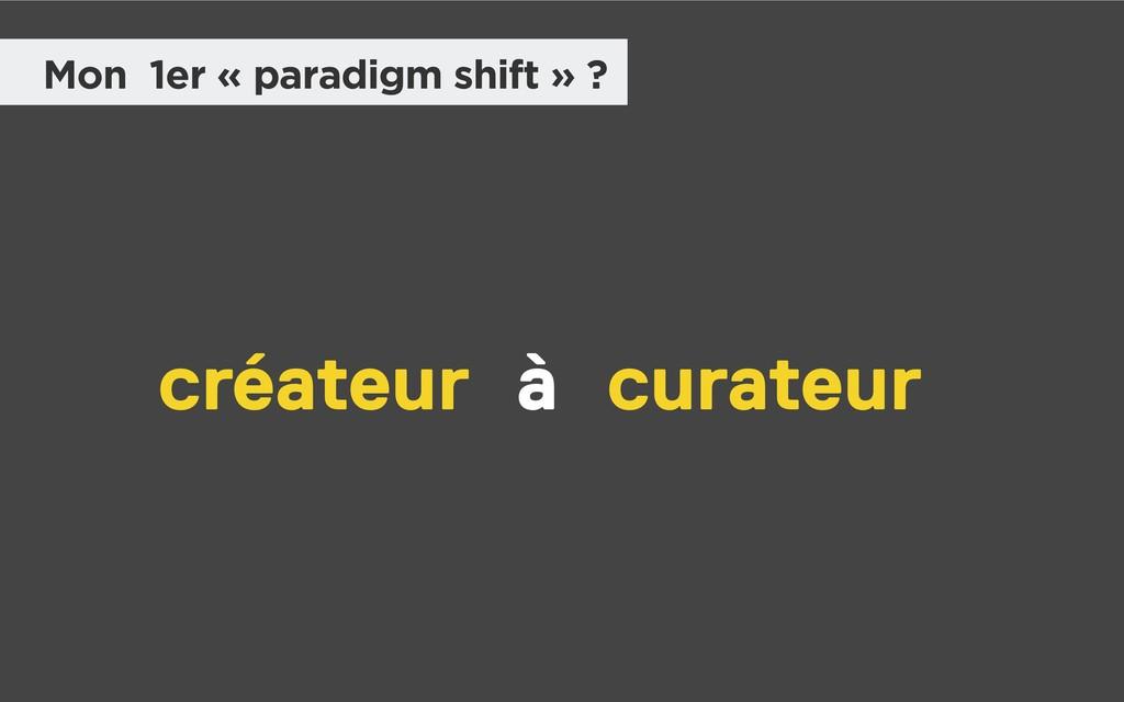 Mon 1er « paradigm shift » ? créateur curateur à