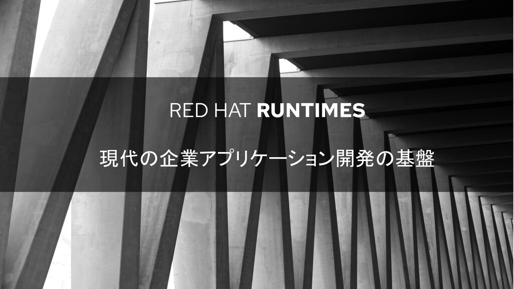 RED HAT RUNTIMES 現代の企業アプリケーション開発の基盤