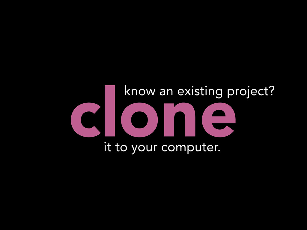 clone it to your computer. know an existing pro...