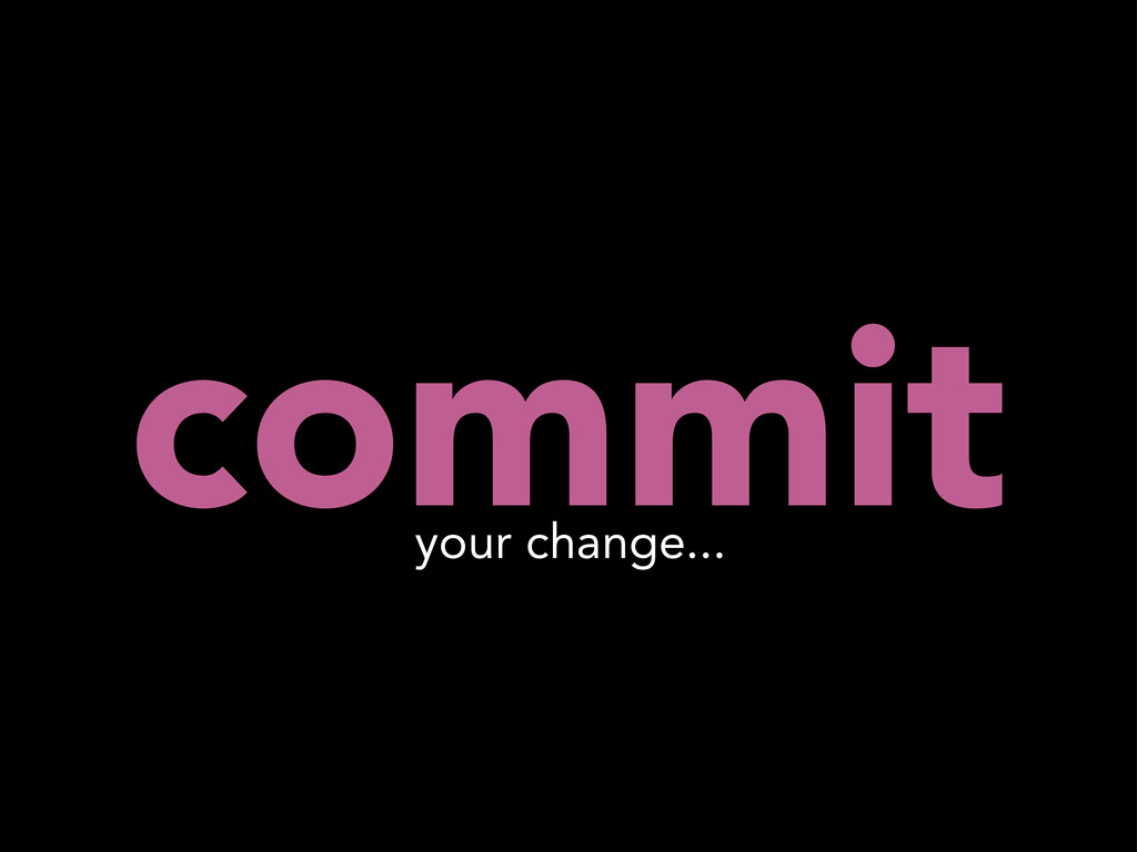 commit your change...