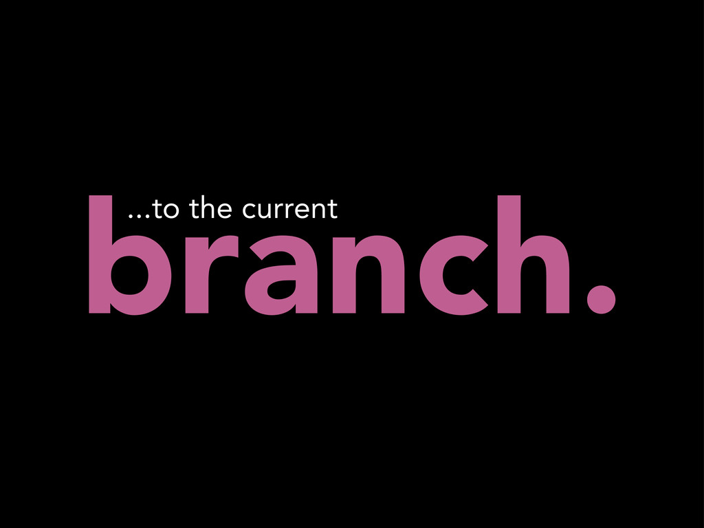 branch. ...to the current