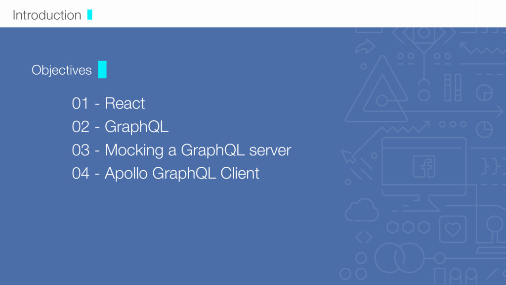 Introduction Objectives 01 - React  02 - Graph...