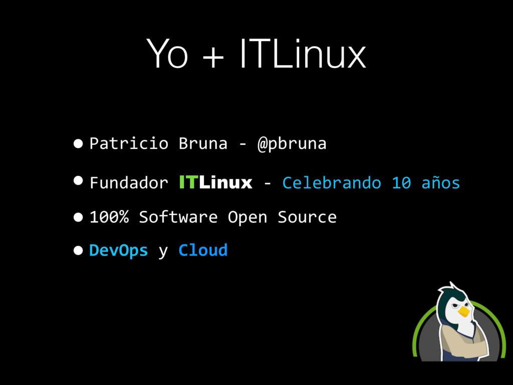 Yo + ITLinux •Patricio Bruna - @pbruna •Fundado...
