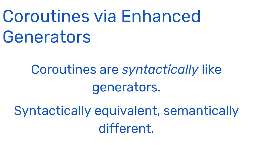 Coroutines are syntactically like generators. S...