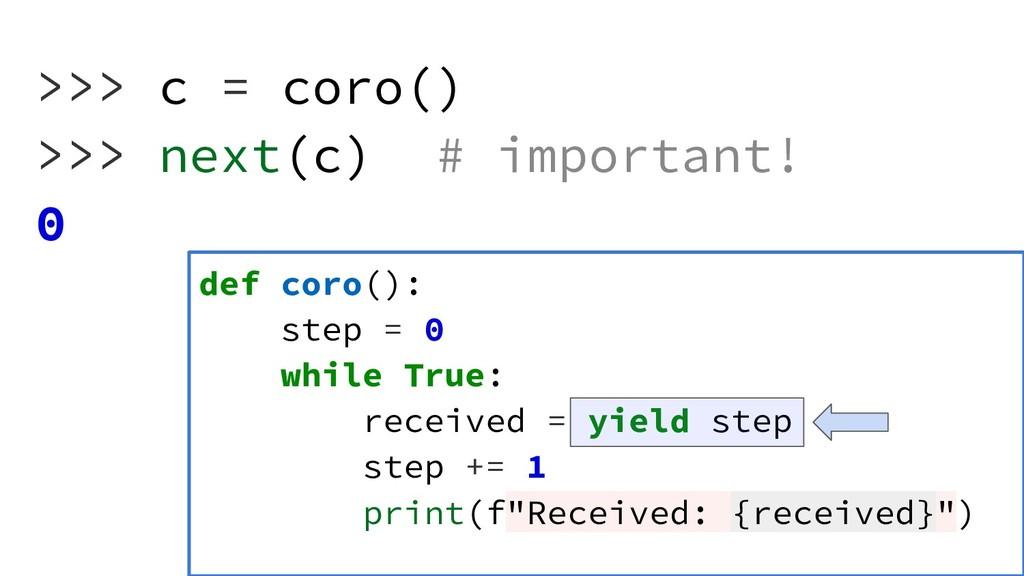 >>> c = coro() >>> next(c) # important! 0 def c...